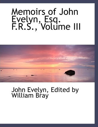 Memoirs of John Evelyn, Esq. F.R.S., Volume III