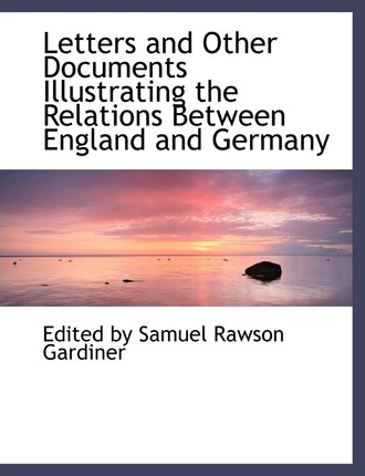 Letters and Other Documents Illustrating the Relations Between England and Germany