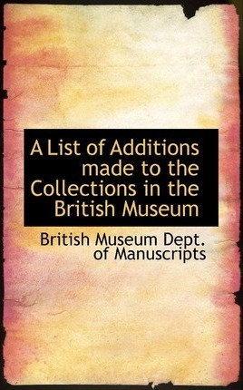 A List of Additions Made to the Collections in the British Museum