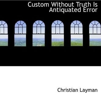 Custom Without Truth Is Antiquated Error