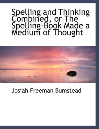Spelling and Thinking Combined, or the Spelling-Book Made a Medium of Thought