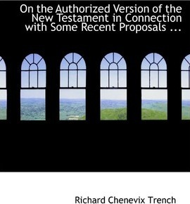 On the Authorized Version of the New Testament in Connection with Some Recent Proposals ...