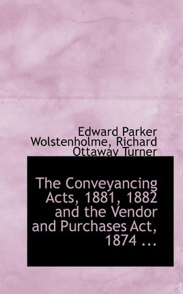 The Conveyancing Acts, 1881, 1882 and the Vendor and Purchases ACT, 1874 ...