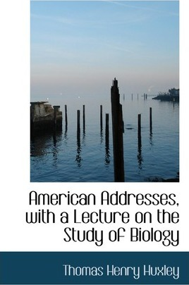 American Addresses, with a Lecture on the Study of Biology