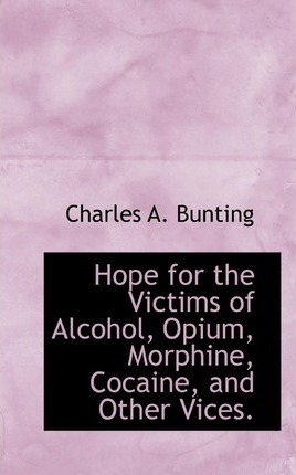 Hope for the Victims of Alcohol, Opium, Morphine, Cocaine, and Other Vices.