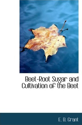 Beet-Root Sugar and Cultivation of the Beet