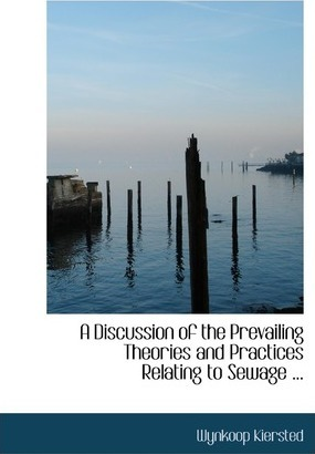 A Discussion of the Prevailing Theories and Practices Relating to Sewage ...