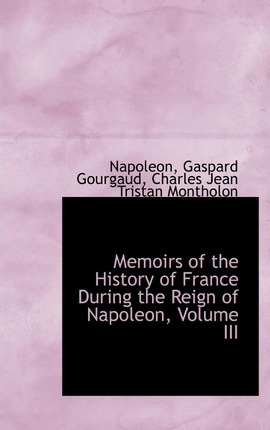 Memoirs of the History of France During the Reign of Napoleon, Volume III