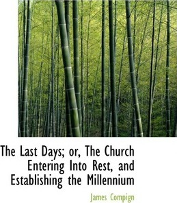 The Last Days; Or, the Church Entering Into Rest, and Establishing the Millennium