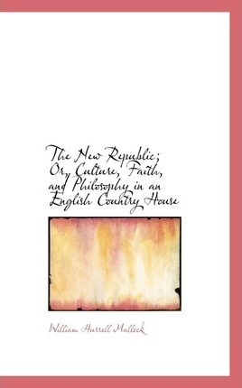 The New Republic; Or, Culture, Faith, and Philosophy in an English Country House