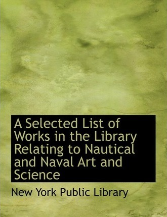 A Selected List of Works in the Library Relating to Nautical and Naval Art and Science
