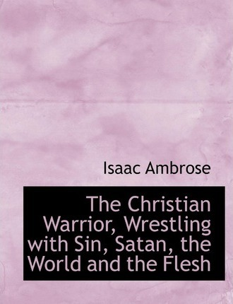 The Christian Warrior, Wrestling with Sin, Satan, the World and the Flesh