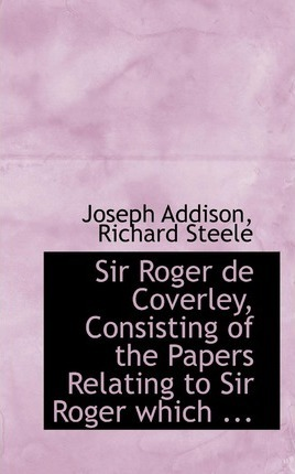 Sir Roger de Coverley, Consisting of the Papers Relating to Sir Roger Which ...