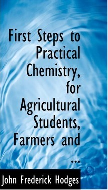 First Steps to Practical Chemistry, for Agricultural Students, Farmers and ...