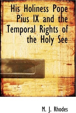 His Holiness Pope Pius IX and the Temporal Rights of the Holy See