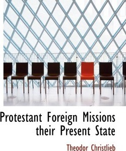 Protestant Foreign Missions Their Present State