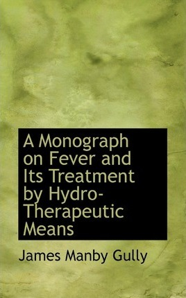 A Monograph on Fever and Its Treatment by Hydro-Therapeutic Means