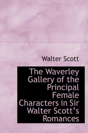 The Waverley Gallery of the Principal Female Characters in Sir Walter Scotta 's Romances