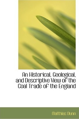 An Historical, Geological, and Descriptive View of the Coal Trade of the England