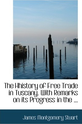 The Hhistory of Free Trade in Tuscany. with Remarks on Its Progress in the ...