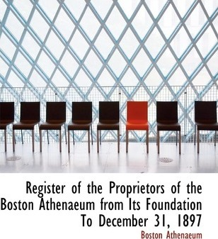 Register of the Proprietors of the Boston Athenaeum from Its Foundation to December 31, 1897