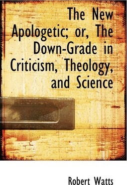 The New Apologetic; Or, the Down-Grade in Criticism, Theology, and Science