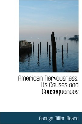 American Nervousness, Its Causes and Consequences