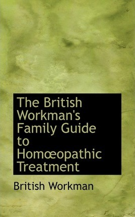 The British Workman's Family Guide to Homaopathic Treatment
