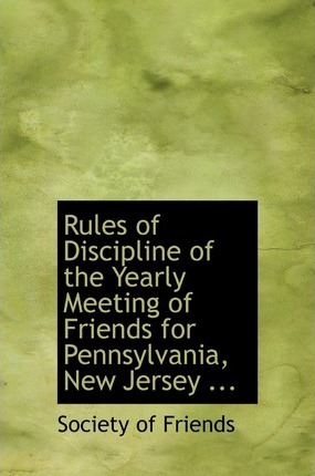 Rules of Discipline of the Yearly Meeting of Friends for Pennsylvania, New Jersey ...