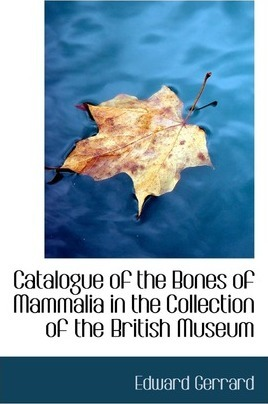 Catalogue of the Bones of Mammalia in the Collection of the British Museum