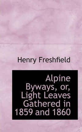 Alpine Byways or Light Leaves Gathered in 1859 and 1860