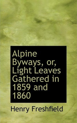 Alpine Byways, Or, Light Leaves Gathered in 1859 and 1860