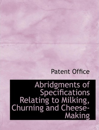 Abridgments of Specifications Relating to Milking, Churning and Cheese-Making