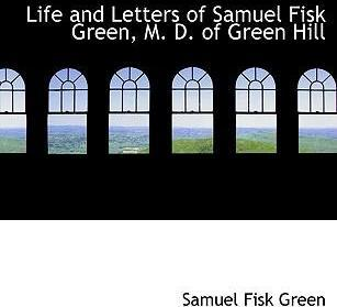Life and Letters of Samuel Fisk Green, M. D. of Green Hill