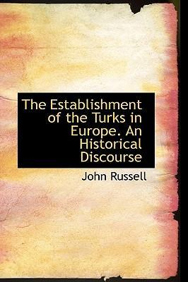 The Establishment of the Turks in Europe. an Historical Discourse