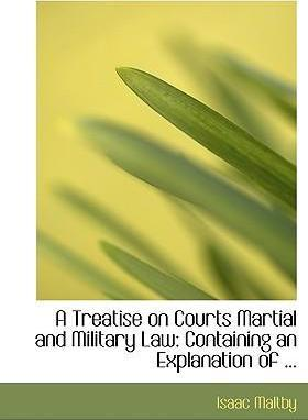 A Treatise on Courts Martial and Military Law