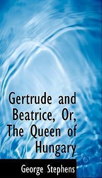 Gertrude and Beatrice, Or, the Queen of Hungary
