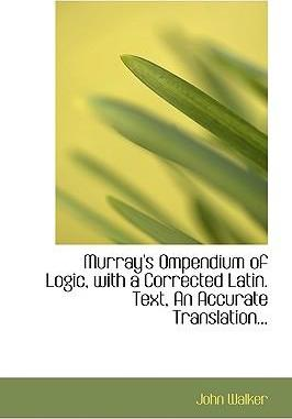Murray's Ompendium of Logic, with a Corrected Latin. Text, an Accurate Translation...
