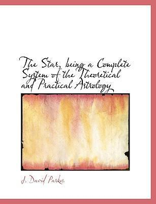 The Star, Being a Complete System of the Theoretical and Practical Astrology