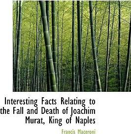 Interesting Facts Relating to the Fall and Death of Joachim Murat, King of Naples