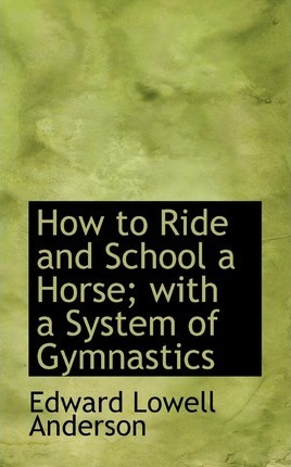 How to Ride and School a Horse; With a System of Gymnastics