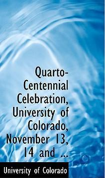 Quarto-Centennial Celebration, University of Colorado, November 13, 14 and ...