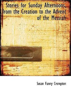 Stories for Sunday Afternoons, from the Creation to the Advent of the Messiah