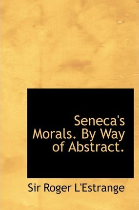 Seneca's Morals. by Way of Abstract.