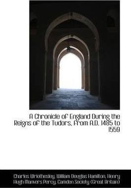A Chronicle of England During the Reigns of the Tudors, from A.D. 1485 to 1559