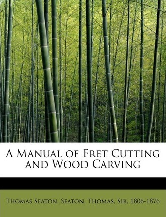 A Manual of Fret Cutting and Wood Carving