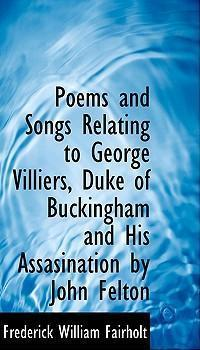 Poems and Songs Relating to George Villiers, Duke of Buckingham and His Assasination by John Felton