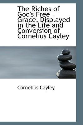 The Riches of God's Free Grace, Displayed in the Life and Conversion of Cornelius Cayley