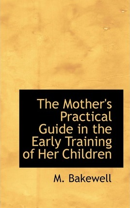 The Mother's Practical Guide in the Early Training of Her Children