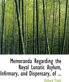 Memoranda Regarding the Royal Lunatic Asylum, Infirmary, and Dispensary, of ...